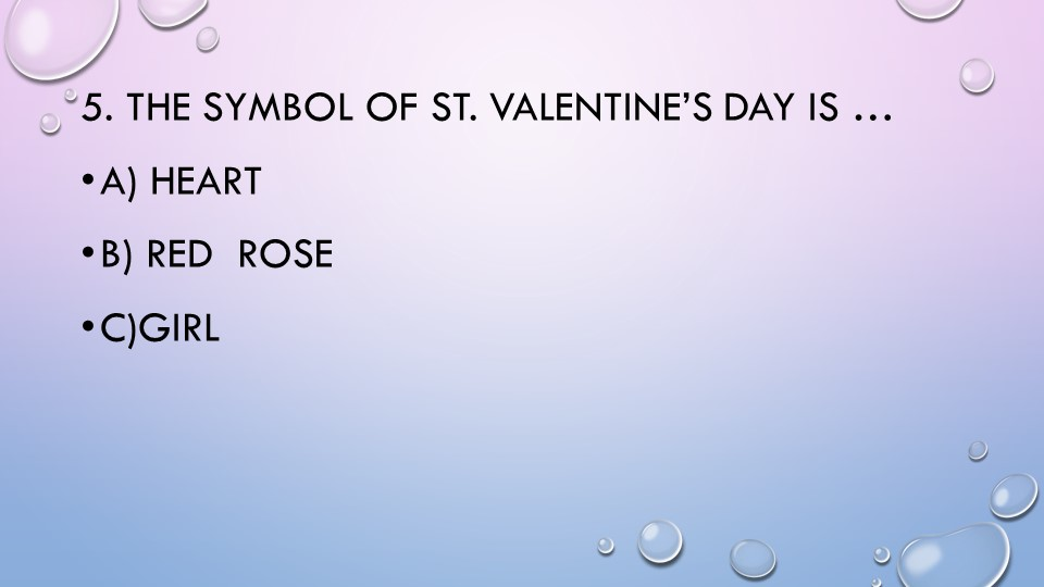 5. The symbol of St. Valentine's Day is …a) heartb) red  rosec)girl