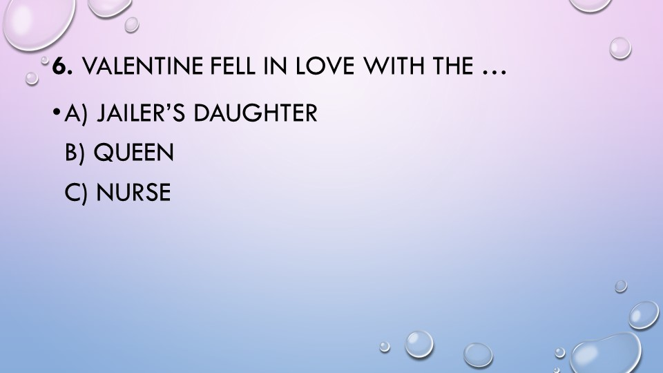 6.Valentine fell in love with the …a) jailer's daughterb) queenc) nurse