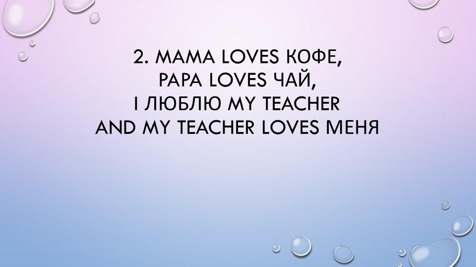 2. Mama loves кофе,Papa loves чай,I люблю my teacherAnd my teacher loves м...