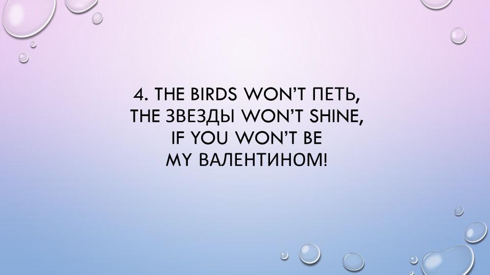 4. The birds won't петь,The звезды won't shine,If you won't beMy Валентином!