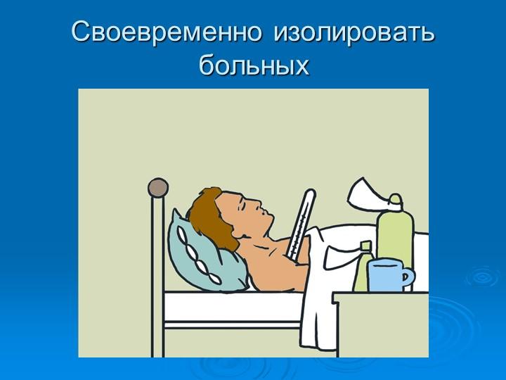 Своевременно изолировать больных