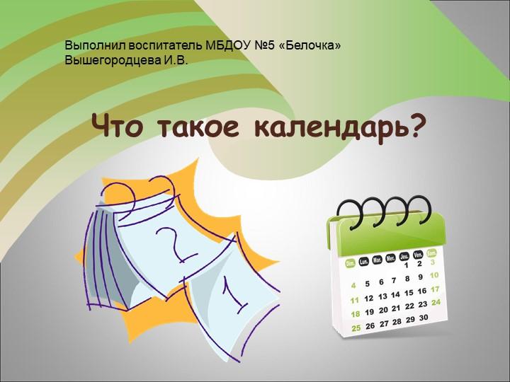 Что такое календарь?Выполнил воспитатель МБДОУ №5 «Белочка» Вышегородцева И.В.