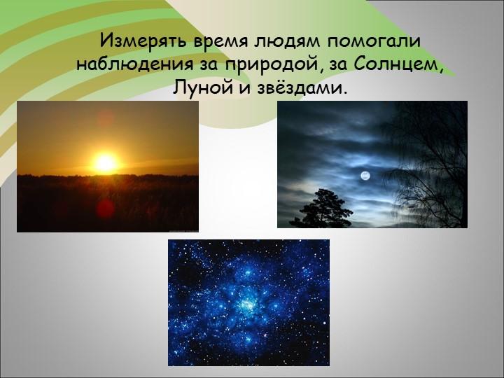 Измерять время людям помогали наблюдения за природой, за Солнцем, Луной и звё...