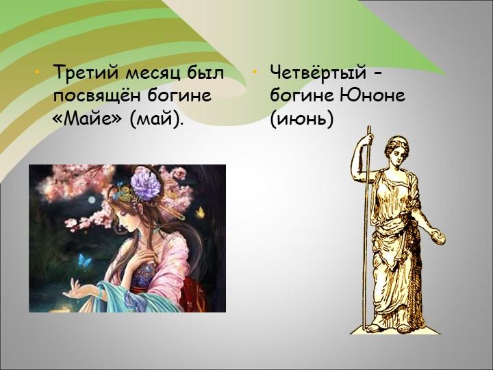 Третий месяц был посвящён богине «Майе» (май). Четвёртый – богине Юноне (июнь)