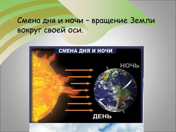 Смена дня и ночи – вращение Земли вокруг своей оси.