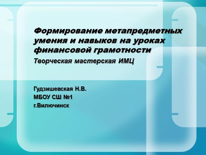 Гудзишевская Н.В.МБОУ СШ №1г.ВилючинскФормирование метапредметных умения и...