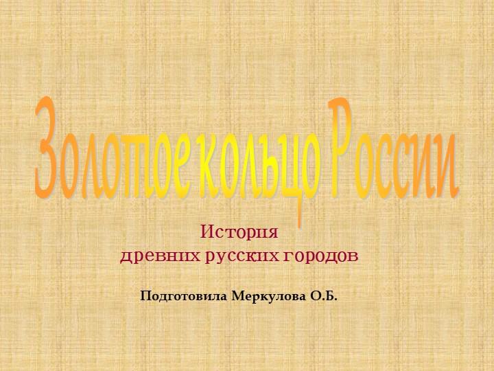 История древних русских городовПодготовила Меркулова О.Б.Золотое кольцо Ро...