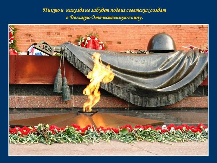 Никто и  никогда не забудет подвиг советских солдат в Великую Отечественную...