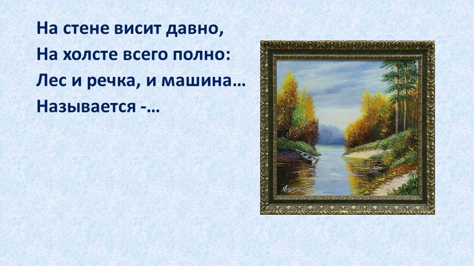 На стене висит давно,На холсте всего полно:Лес и речка, и машина…Называетс...