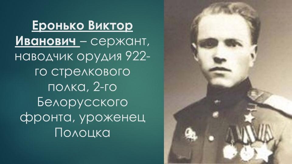 Еронько Виктор Иванович – сержант, наводчик орудия 922-го стрелкового полка,...