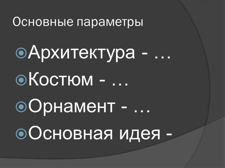 Основные параметрыАрхитектура - …Костюм - …Орнамент - …Основная идея -