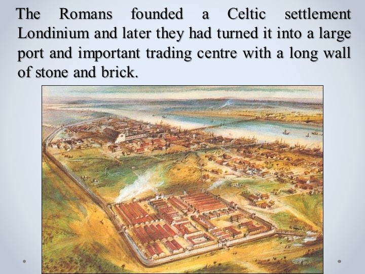 The Romans founded a Celtic settlement  Londinium and later they had turne...
