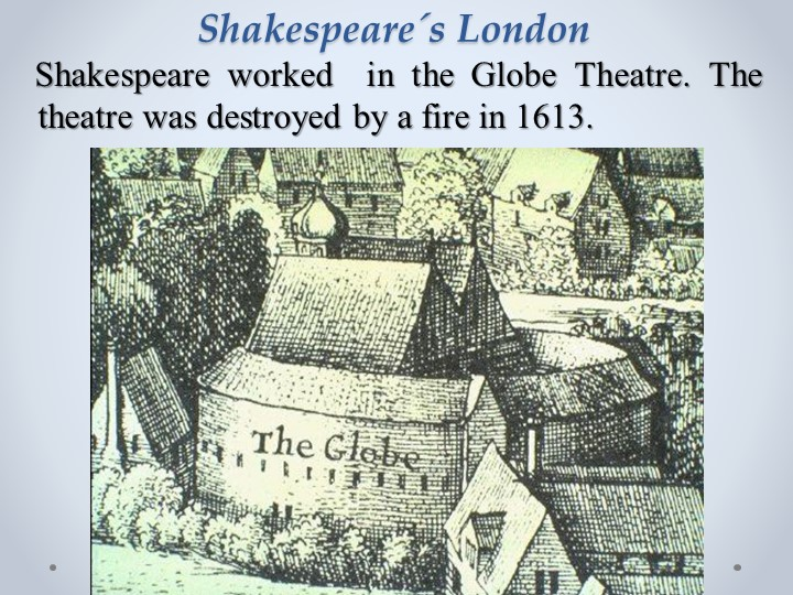 Shakespeare´s London   Shakespeare worked  in the Globe Theatre. The theatre...