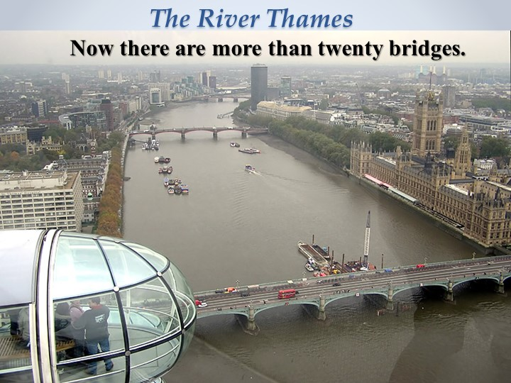 The River Thames      Now there are more than twenty bridges.