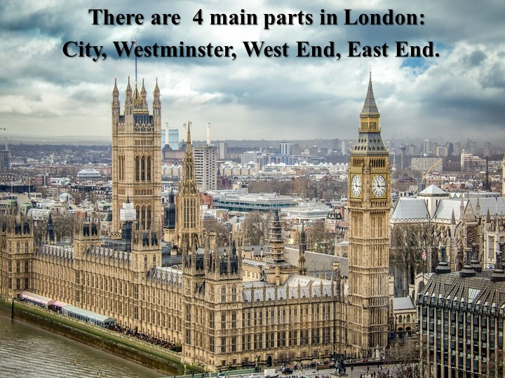 There are  4 main parts in London:     City, Westminster, West End, Eas...