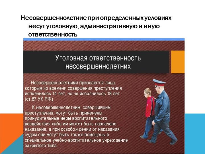 Несовершеннолетние при определенных условиях несут уголовную, административну...