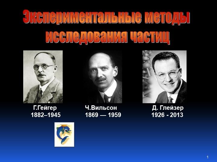 Г.Гейгер  1882–1945Ч.Вильсон 1869 — 1959Д. Глейзер1926 - 2013Эксперимента...