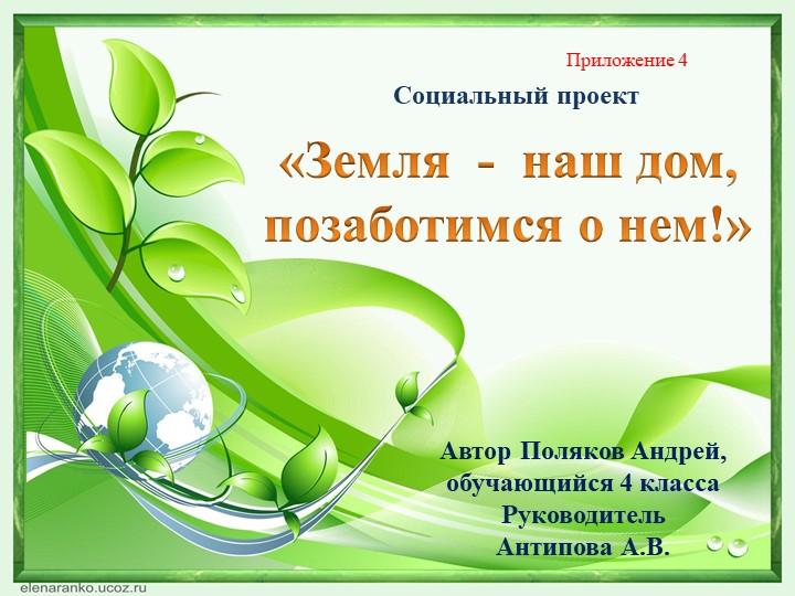 «Земля  -  наш дом, позаботимся о нем!»Автор Поляков Андрей, обучающийся 4 кл...