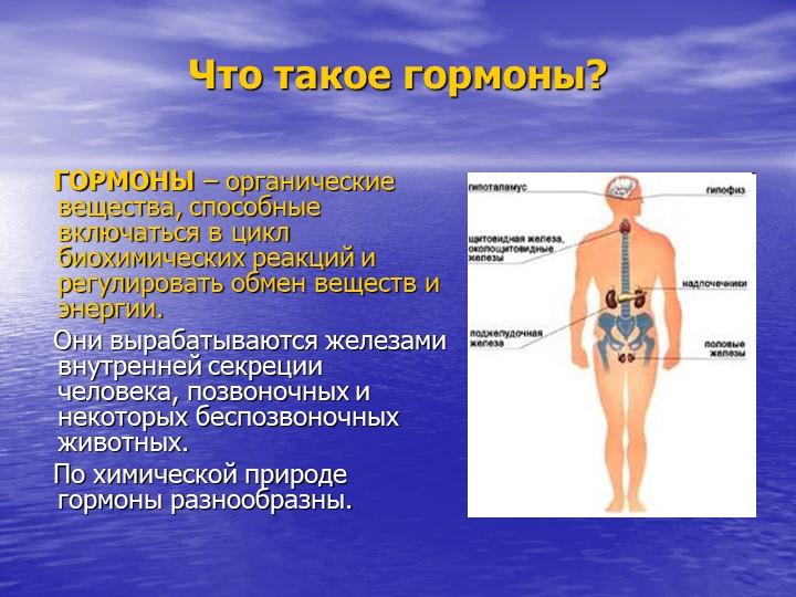 Что такое гормоны?   ГОРМОНЫ – органические вещества, способные включаться в...