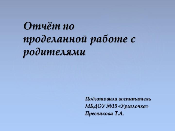 Подготовила воспитатель МБДОУ №15 «Ургалочка»Преснякова Т.А.Отчёт по продел...