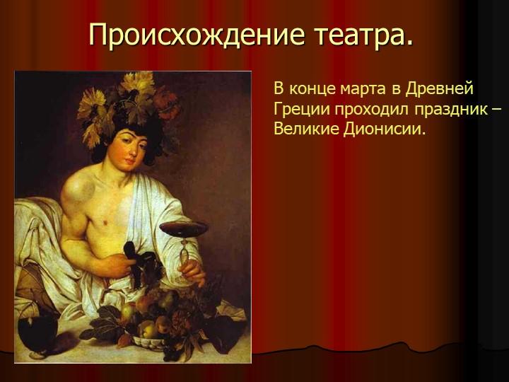 Происхождение театра.В конце марта в Древней Греции проходил праздник – Велик...