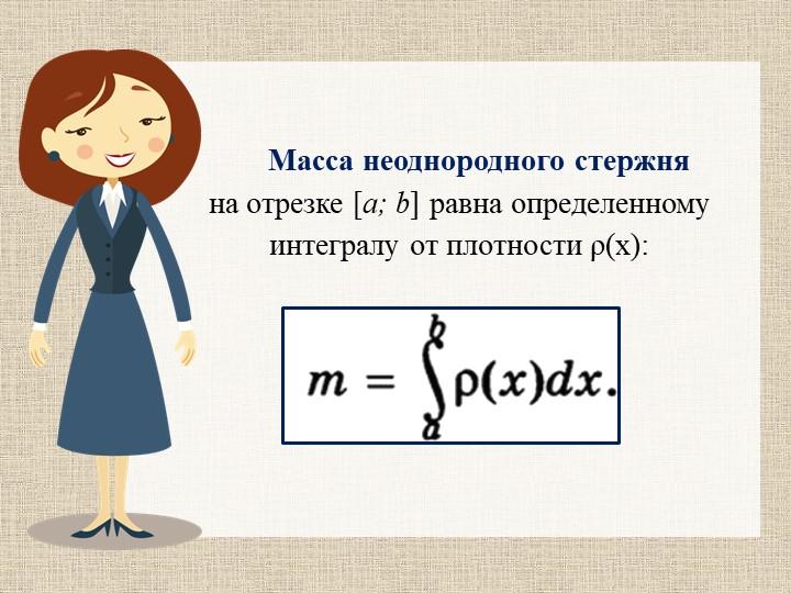 Масса неоднородного стержня на отрезке [a; b] равна определенному интегралу...