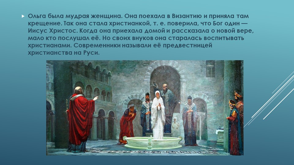 Ольга была мудрая женщина. Она поехала в Византию и приняла там крещение. Так...