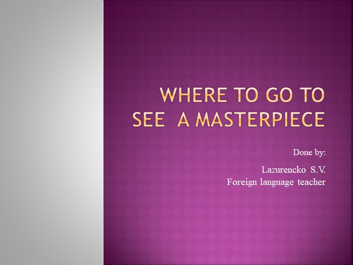 Where to go to see  a masterpieceDone by:Lazurencko S.V.Foreign language...