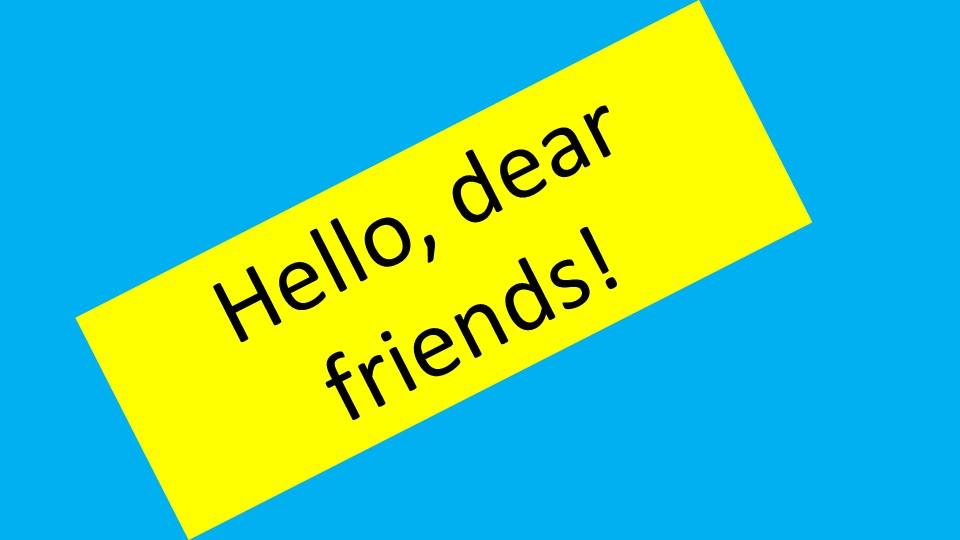 Hello, dear friends!
