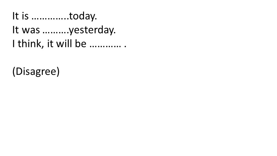 It is …………..today.It was ……….yesterday.I think, it will be ………… .(Disagree)