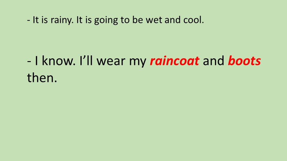 - It is rainy. It is going to be wet and cool.- I know. I'll wear my rainc...