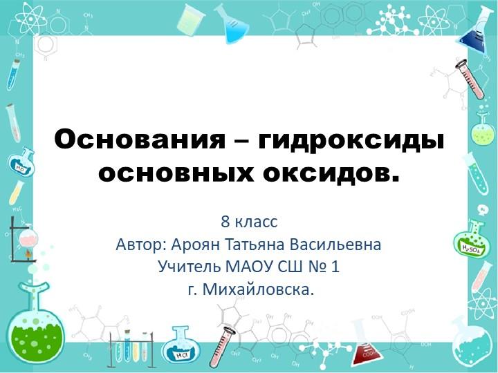 Основания – гидроксиды основных оксидов.8 классАвтор: Ароян Татьяна Васильев...