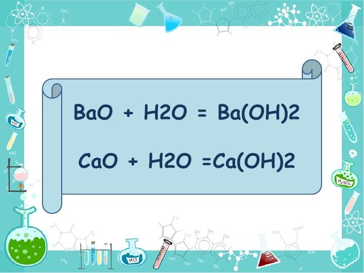 BaO + H2O = Ba(OH)2 CaO + H2O =Ca(OH)2
