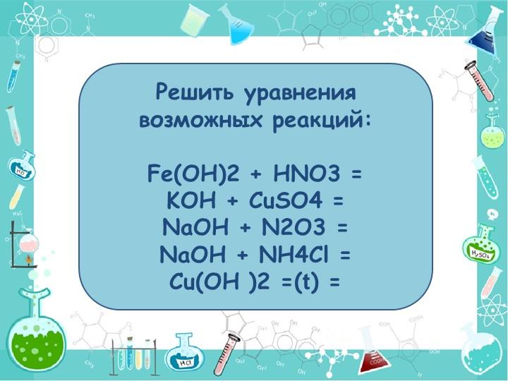 Решить уравнения возможных реакций:Fe(OH)2 + HNO3 =KOH + CuSO4 =NaOH + N2...