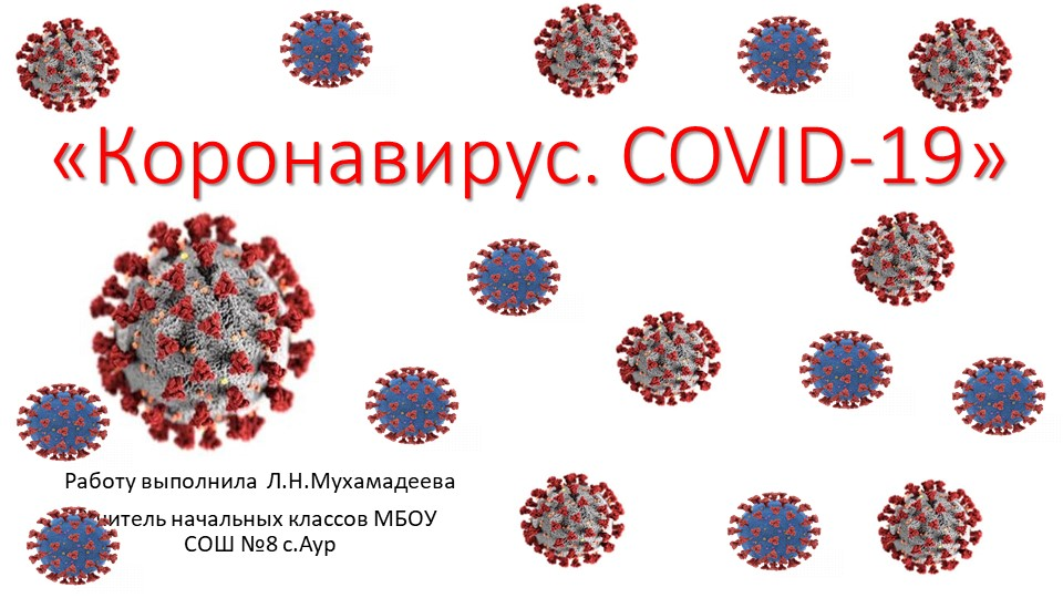 «Коронавирус. COVID-19»Работу выполнила  Л.Н.МухамадееваУчитель начальных кл...