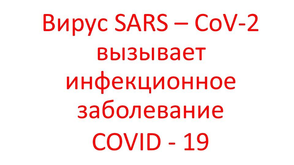 Вирус SARS – CoV-2 вызывает инфекционное заболевание COVID - 19