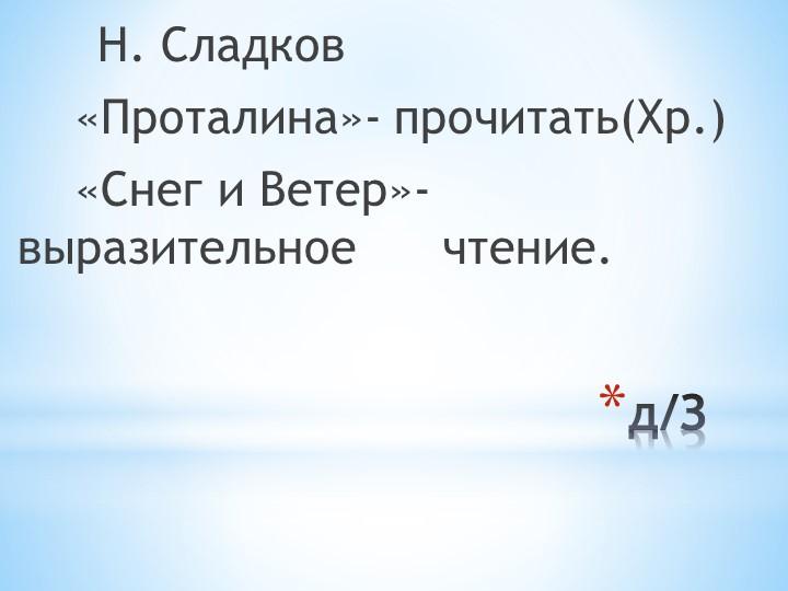 д/З           Н. Сладков     «Проталина»- прочитать(Хр.)    «Снег и Ветер»-...