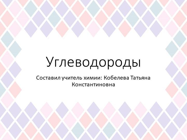УглеводородыСоставил учитель химии: Кобелева Татьяна Константиновна