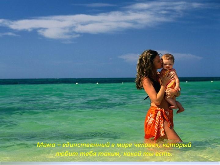 Мама – единственный в мире человек, который любит тебя таким, какой ты есть.
