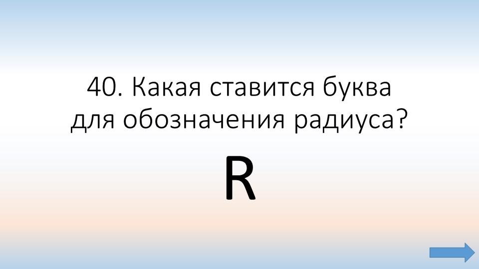 40. Какая ставится буква для обозначения радиуса? R