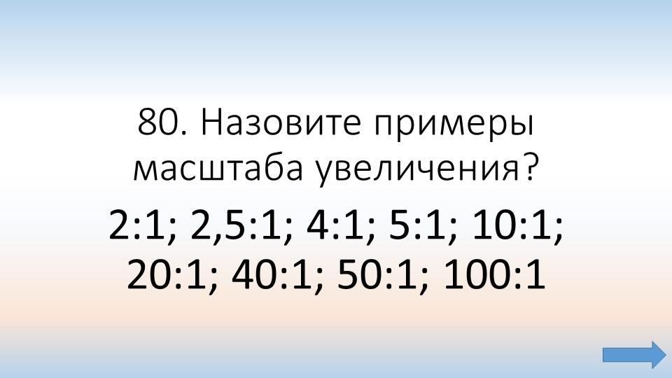 80. Назовите примеры масштаба увеличения? 2:1; 2,5:1; 4:1; 5:1; 10:1; 20:1; 4...