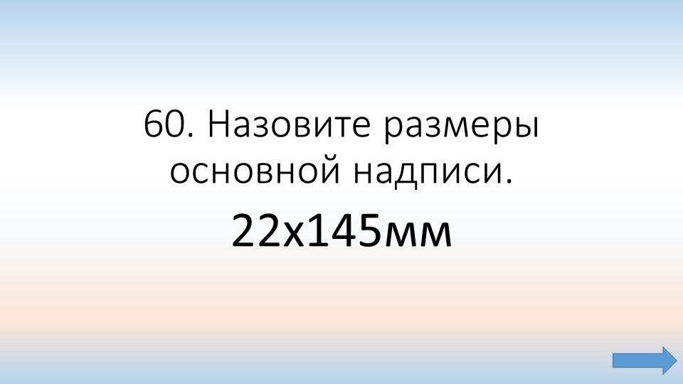 60. Назовите размеры основной надписи.22х145мм