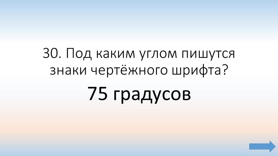 30. Под каким углом пишутся знаки чертёжного шрифта?  75 градусов