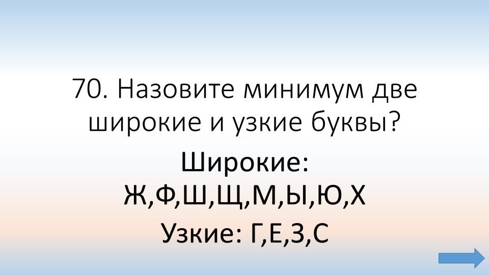 70. Назовите минимум две широкие и узкие буквы?Широкие: Ж,Ф,Ш,Щ,М,Ы,Ю,Х Узки...