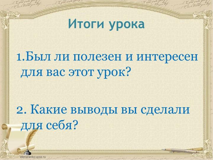 Итоги урока 1.Был ли полезен и интересен для вас этот урок? 2. Какие вывод...