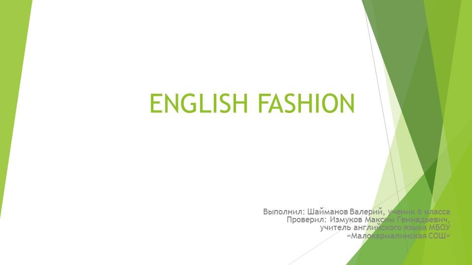 ENGLISH FASHIONВыполнил: Шайманов Валерий, ученик 6 класса...