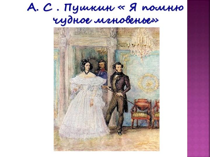 А. С . Пушкин « Я помню чудное мгновенье»