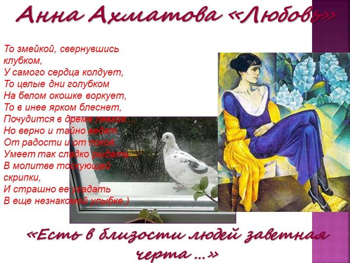 Анна Ахматова «Любовь»«Есть в близости людей заветная черта …»То змейкой, све...