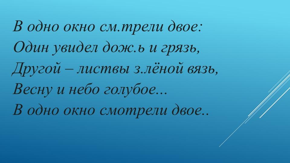 В одно окно см.трели двое:Один увидел дож.ь и грязь,Другой – листвы з.лёной...
