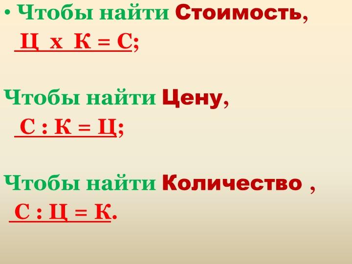 Чтобы найти Стоимость,     Ц  х  К = С;Чтобы найти Цену,    С : К = Ц;Ч...